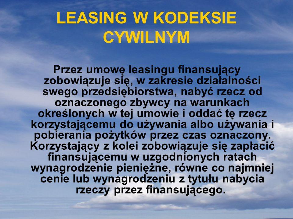 LEASING W KODEKSIE CYWILNYM Przez umowę leasingu finansujący zobowiązuje się, w zakresie działalności swego przedsiębiorstwa, nabyć rzecz od oznaczone