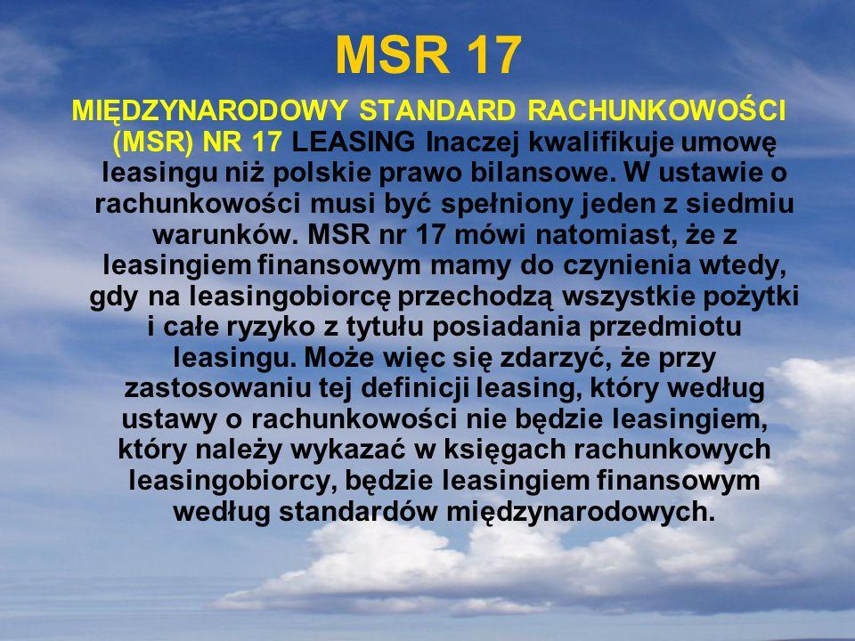 MSR 17 MIĘDZYNARODOWY STANDARD RACHUNKOWOŚCI (MSR) NR 17 LEASING Inaczej kwalifikuje umowę leasingu niż polskie prawo bilansowe. W ustawie o rachunkow