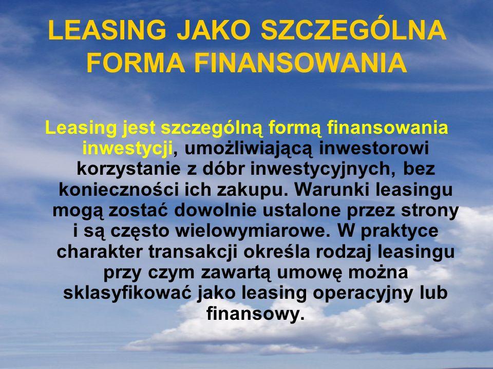 LEASING JAKO SZCZEGÓLNA FORMA FINANSOWANIA Leasing jest szczególną formą finansowania inwestycji, umożliwiającą inwestorowi korzystanie z dóbr inwesty