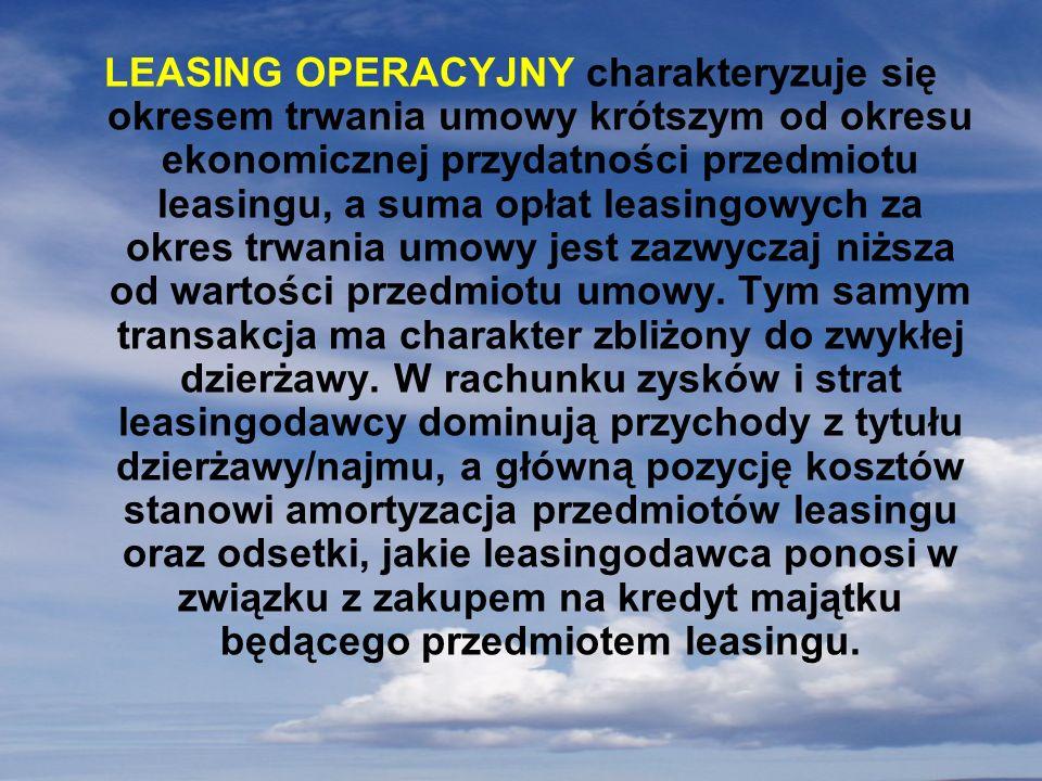LEASING OPERACYJNY charakteryzuje się okresem trwania umowy krótszym od okresu ekonomicznej przydatności przedmiotu leasingu, a suma opłat leasingowyc