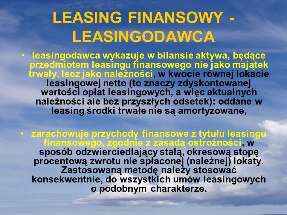 LEASING FINANSOWY - LEASINGODAWCA leasingodawca wykazuje w bilansie aktywa, będące przedmiotem leasingu finansowego nie jako majątek trwały, lecz jako