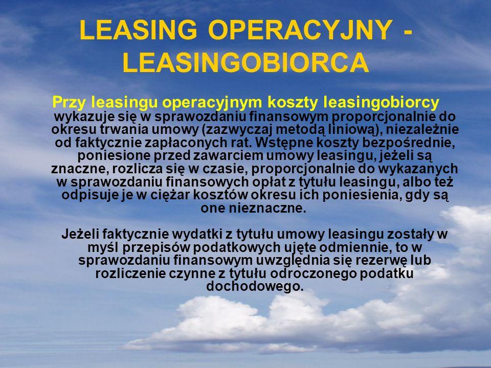 LEASING OPERACYJNY - LEASINGOBIORCA Przy leasingu operacyjnym koszty leasingobiorcy wykazuje się w sprawozdaniu finansowym proporcjonalnie do okresu t