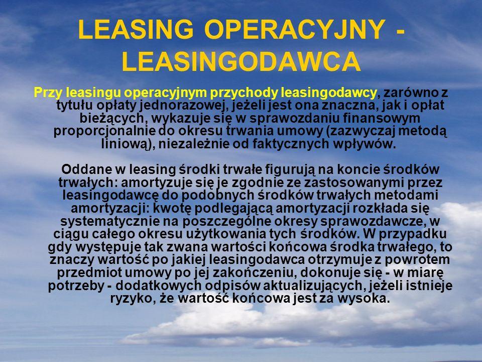 LEASING OPERACYJNY - LEASINGODAWCA Przy leasingu operacyjnym przychody leasingodawcy, zarówno z tytułu opłaty jednorazowej, jeżeli jest ona znaczna, j