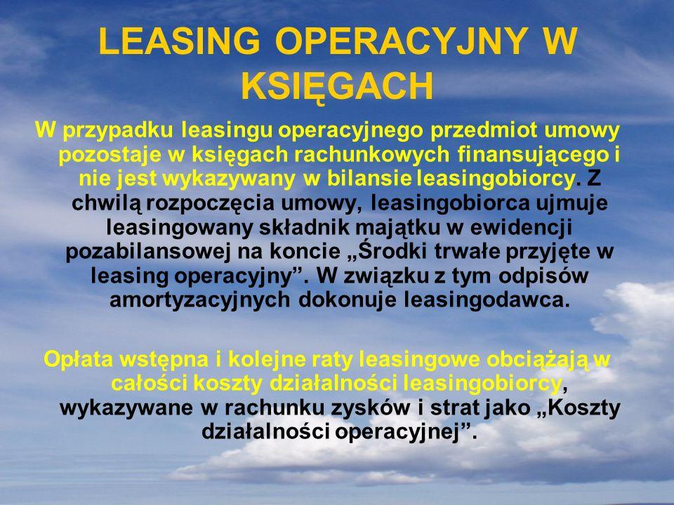 LEASING OPERACYJNY W KSIĘGACH W przypadku leasingu operacyjnego przedmiot umowy pozostaje w księgach rachunkowych finansującego i nie jest wykazywany