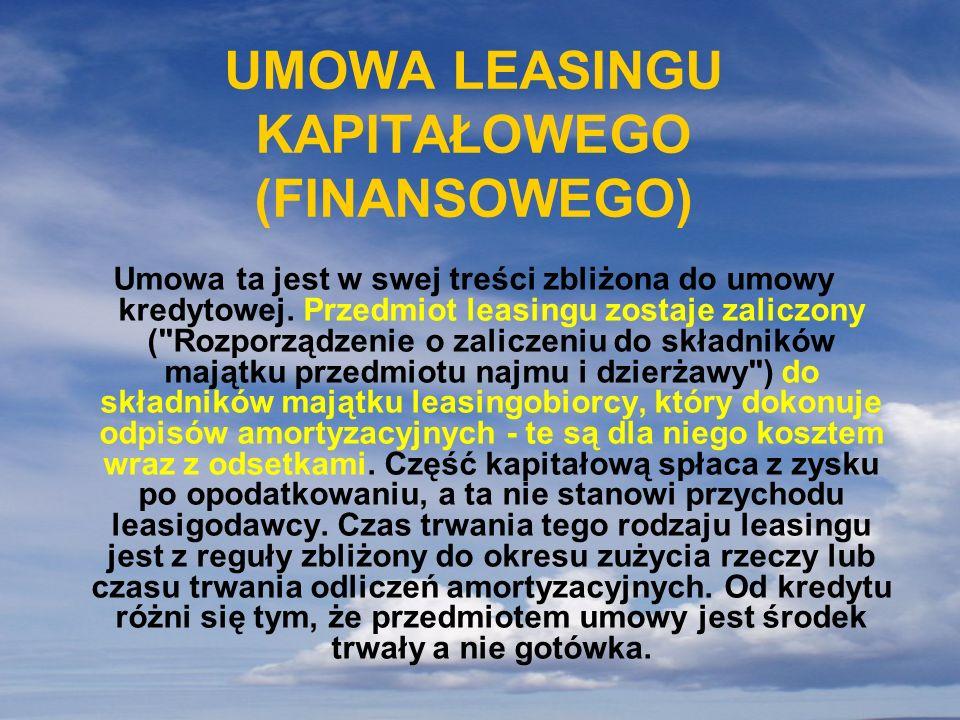 UMOWA LEASINGU KAPITAŁOWEGO (FINANSOWEGO) Umowa ta jest w swej treści zbliżona do umowy kredytowej. Przedmiot leasingu zostaje zaliczony (