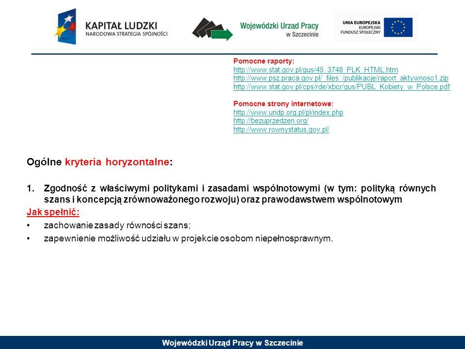 Wojewódzki Urząd Pracy w Szczecinie Ogólne kryteria horyzontalne: 1.Zgodność z właściwymi politykami i zasadami wspólnotowymi (w tym: polityką równych szans i koncepcją zrównoważonego rozwoju) oraz prawodawstwem wspólnotowym Jak spełnić: zachowanie zasady równości szans; zapewnienie możliwość udziału w projekcie osobom niepełnosprawnym.