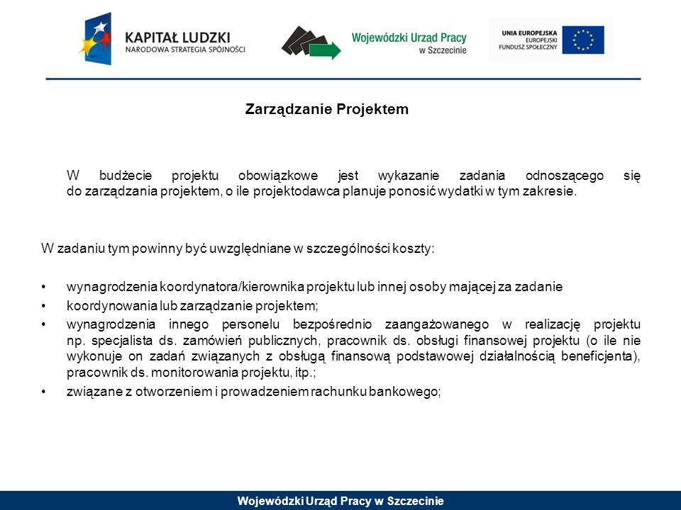 Wojewódzki Urząd Pracy w Szczecinie Zarządzanie Projektem W budżecie projektu obowiązkowe jest wykazanie zadania odnoszącego się do zarządzania projektem, o ile projektodawca planuje ponosić wydatki w tym zakresie.