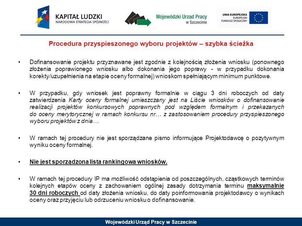 Wojewódzki Urząd Pracy w Szczecinie Procedura przyspieszonego wyboru projektów – szybka ścieżka Dofinansowanie projektu przyznawane jest zgodnie z kolejnością złożenia wniosku (ponownego złożenia poprawionego wniosku albo dokonania jego poprawy - w przypadku dokonania korekty/uzupełnienia na etapie oceny formalnej) wnioskom spełniającym minimum punktowe.