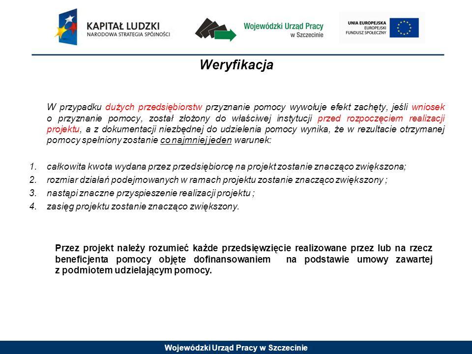 Wojewódzki Urząd Pracy w Szczecinie Weryfikacja W przypadku dużych przedsiębiorstw przyznanie pomocy wywołuje efekt zachęty, jeśli wniosek o przyznanie pomocy, został złożony do właściwej instytucji przed rozpoczęciem realizacji projektu, a z dokumentacji niezbędnej do udzielenia pomocy wynika, że w rezultacie otrzymanej pomocy spełniony zostanie co najmniej jeden warunek: 1.całkowita kwota wydana przez przedsiębiorcę na projekt zostanie znacząco zwiększona; 2.rozmiar działań podejmowanych w ramach projektu zostanie znacząco zwiększony ; 3.nastąpi znaczne przyspieszenie realizacji projektu ; 4.zasięg projektu zostanie znacząco zwiększony.