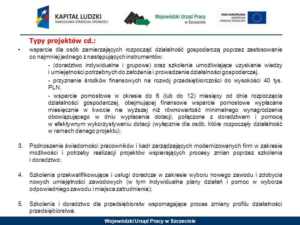 Wojewódzki Urząd Pracy w Szczecinie Typy projektów cd.: wsparcie dla osób zamierzających rozpocząć działalność gospodarczą poprzez zastosowanie co najmniej jednego z następujących instrumentów: - (doradztwo indywidualne i grupowe) oraz szkolenia umożliwiające uzyskanie wiedzy i umiejętności potrzebnych do założenia i prowadzenia działalności gospodarczej, - przyznanie środków finansowych na rozwój przedsiębiorczości do wysokości 40 tys.