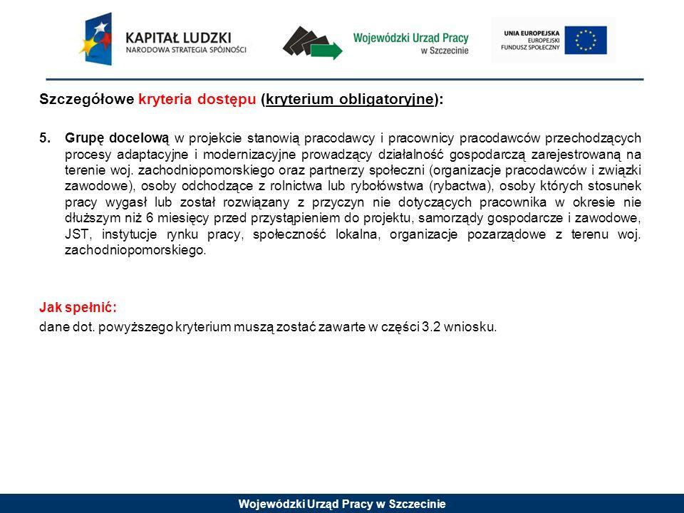 Wojewódzki Urząd Pracy w Szczecinie Szczegółowe kryteria dostępu (kryterium obligatoryjne): 5.Grupę docelową w projekcie stanowią pracodawcy i pracownicy pracodawców przechodzących procesy adaptacyjne i modernizacyjne prowadzący działalność gospodarczą zarejestrowaną na terenie woj.