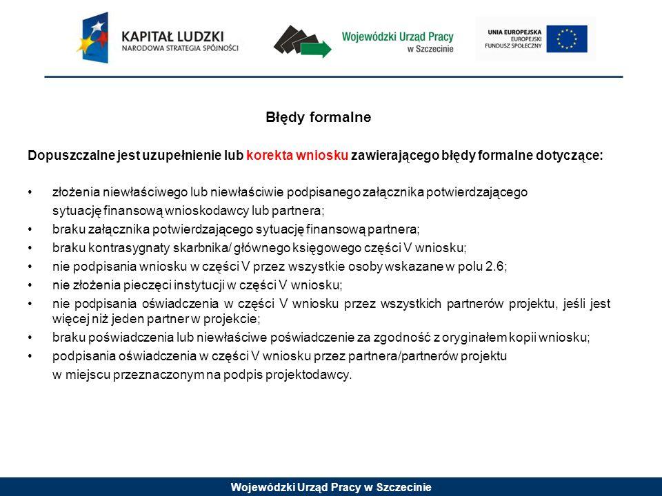 Wojewódzki Urząd Pracy w Szczecinie Błędy formalne Dopuszczalne jest uzupełnienie lub korekta wniosku zawierającego błędy formalne dotyczące: złożenia niewłaściwego lub niewłaściwie podpisanego załącznika potwierdzającego sytuację finansową wnioskodawcy lub partnera; braku załącznika potwierdzającego sytuację finansową partnera; braku kontrasygnaty skarbnika/ głównego księgowego części V wniosku; nie podpisania wniosku w części V przez wszystkie osoby wskazane w polu 2.6; nie złożenia pieczęci instytucji w części V wniosku; nie podpisania oświadczenia w części V wniosku przez wszystkich partnerów projektu, jeśli jest więcej niż jeden partner w projekcie; braku poświadczenia lub niewłaściwe poświadczenie za zgodność z oryginałem kopii wniosku; podpisania oświadczenia w części V wniosku przez partnera/partnerów projektu w miejscu przeznaczonym na podpis projektodawcy.
