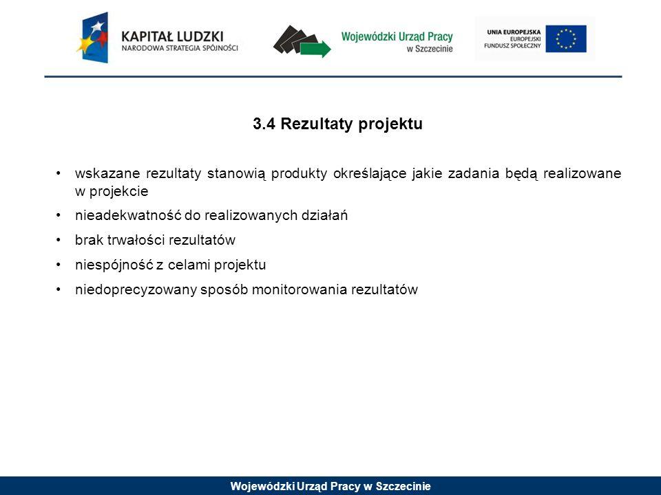 Wojewódzki Urząd Pracy w Szczecinie 3.4 Rezultaty projektu wskazane rezultaty stanowią produkty określające jakie zadania będą realizowane w projekcie nieadekwatność do realizowanych działań brak trwałości rezultatów niespójność z celami projektu niedoprecyzowany sposób monitorowania rezultatów