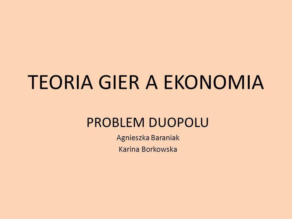 TEORIA GIER A EKONOMIA PROBLEM DUOPOLU Agnieszka Baraniak Karina Borkowska