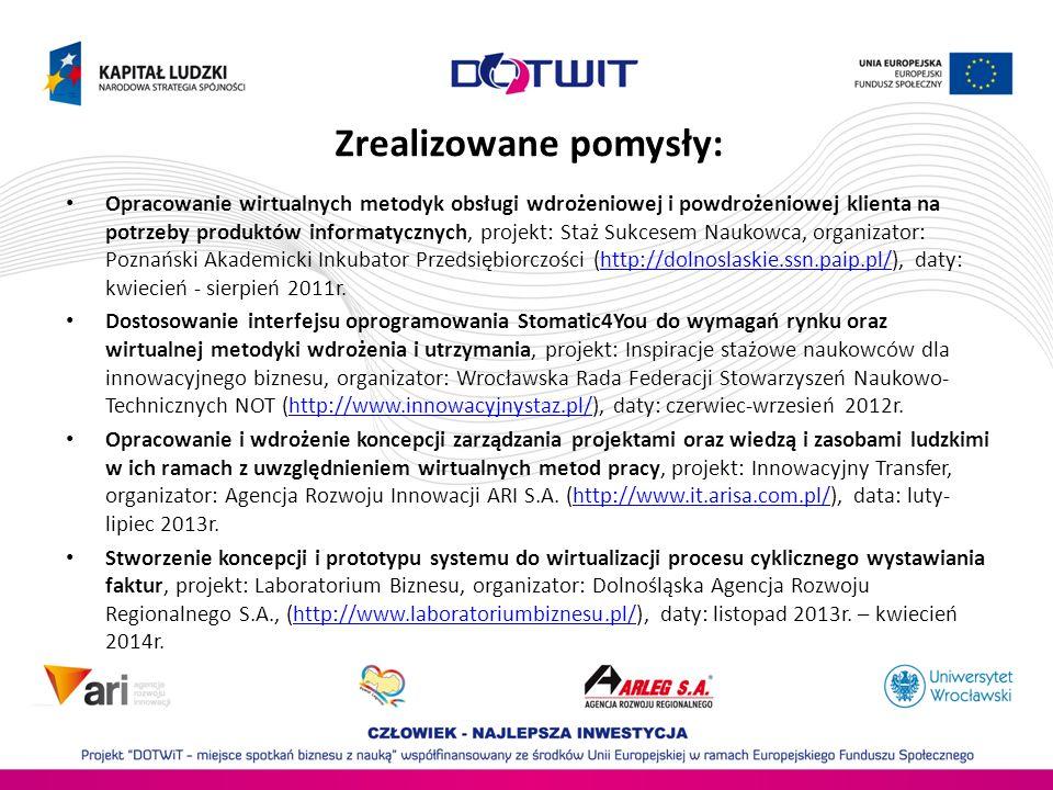 Zrealizowane pomysły: Opracowanie wirtualnych metodyk obsługi wdrożeniowej i powdrożeniowej klienta na potrzeby produktów informatycznych, projekt: Staż Sukcesem Naukowca, organizator: Poznański Akademicki Inkubator Przedsiębiorczości (http://dolnoslaskie.ssn.paip.pl/), daty: kwiecień - sierpień 2011r.http://dolnoslaskie.ssn.paip.pl/ Dostosowanie interfejsu oprogramowania Stomatic4You do wymagań rynku oraz wirtualnej metodyki wdrożenia i utrzymania, projekt: Inspiracje stażowe naukowców dla innowacyjnego biznesu, organizator: Wrocławska Rada Federacji Stowarzyszeń Naukowo- Technicznych NOT (http://www.innowacyjnystaz.pl/), daty: czerwiec-wrzesień 2012r.http://www.innowacyjnystaz.pl/ Opracowanie i wdrożenie koncepcji zarządzania projektami oraz wiedzą i zasobami ludzkimi w ich ramach z uwzględnieniem wirtualnych metod pracy, projekt: Innowacyjny Transfer, organizator: Agencja Rozwoju Innowacji ARI S.A.