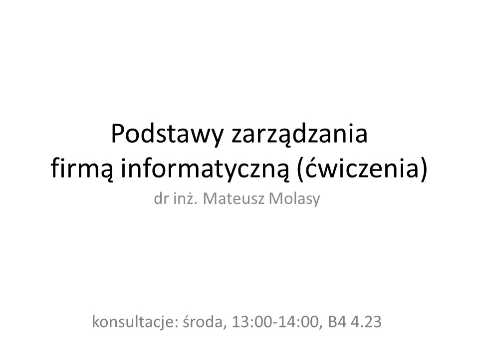 Podstawy zarządzania firmą informatyczną (ćwiczenia) dr inż. Mateusz Molasy konsultacje: środa, 13:00-14:00, B4 4.23