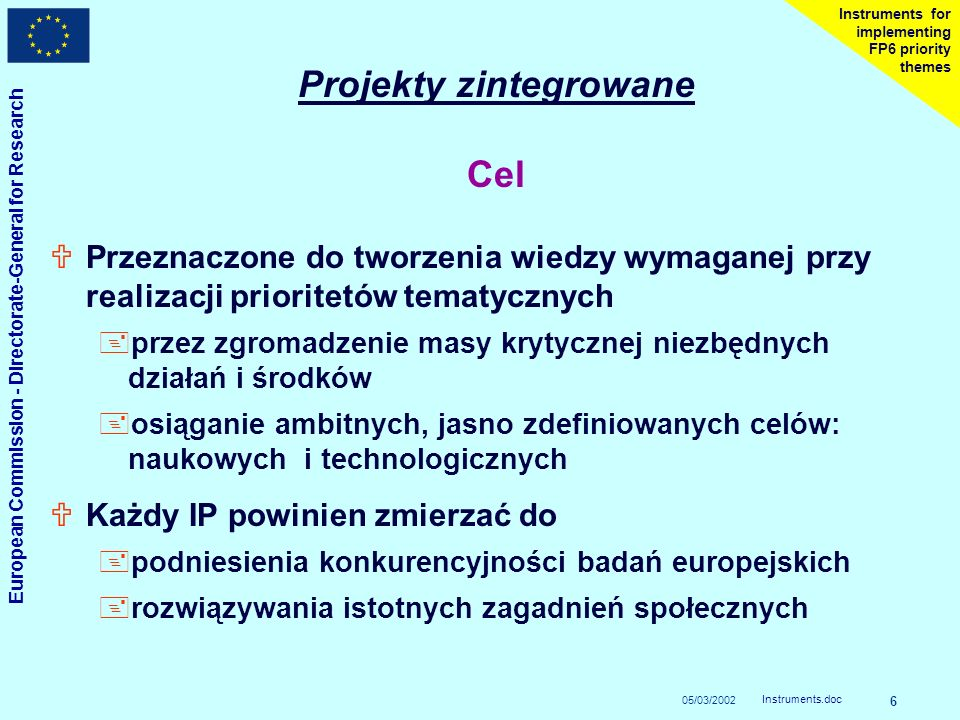 05/03/2002 European Commission - Directorate-General for Research Instruments.doc 6 Instruments for implementing FP6 priority themes Projekty zintegrowane Cel UPrzeznaczone do tworzenia wiedzy wymaganej przy realizacji prioritetów tematycznych +przez zgromadzenie masy krytycznej niezbędnych działań i środków +osiąganie ambitnych, jasno zdefiniowanych celów: naukowych i technologicznych UKażdy IP powinien zmierzać do +podniesienia konkurencyjności badań europejskich +rozwiązywania istotnych zagadnień społecznych