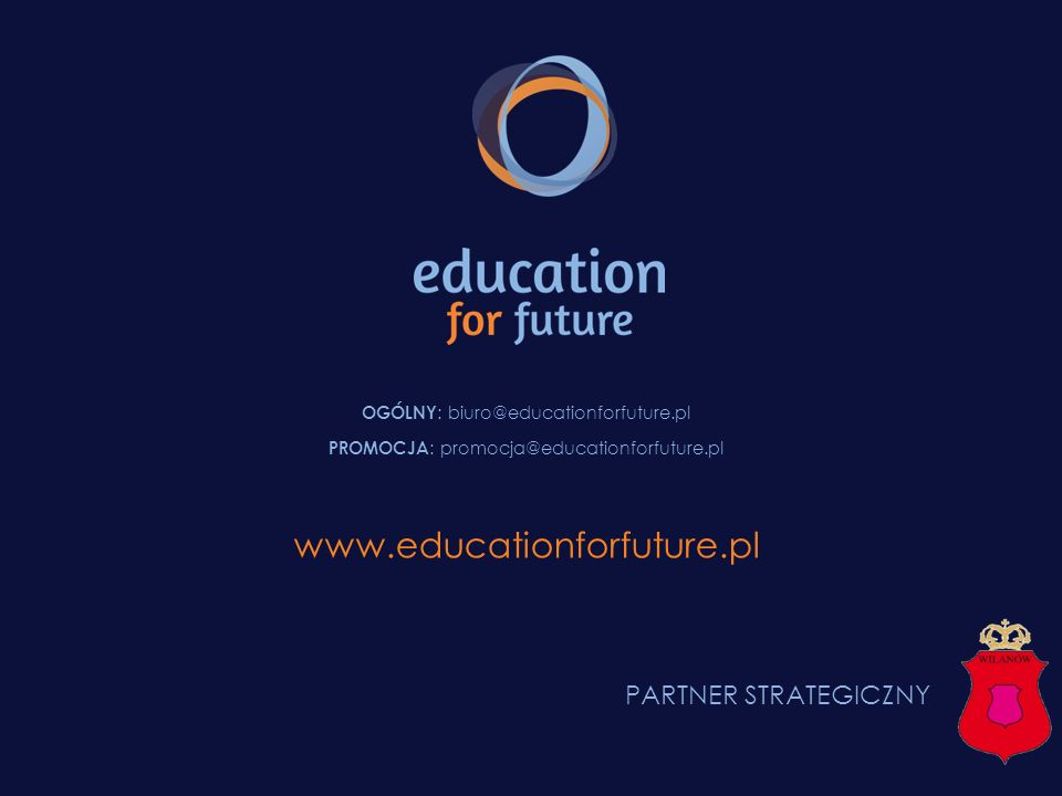 OGÓLNY : biuro@educationforfuture.pl PROMOCJA : promocja@educationforfuture.pl www.educationforfuture.pl PARTNER STRATEGICZNY