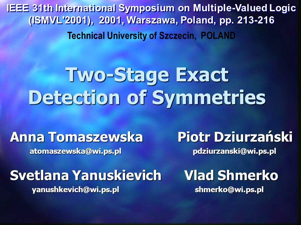 Two-Stage Exact Detection of Symmetries Anna Tomaszewska Piotr Dziurzański atomaszewska@wi.ps.pl pdziurzanski@wi.ps.pl atomaszewska@wi.ps.pl pdziurzanski@wi.ps.pl Svetlana Yanuskievich Vlad Shmerko yanushkevich@wi.ps.pl shmerko@wi.ps.pl yanushkevich@wi.ps.pl shmerko@wi.ps.pl Technical University of Szczecin, POLAND IEEE 31th International Symposium on Multiple-Valued Logic (ISMVL 2001), 2001, Warszawa, Poland, pp.