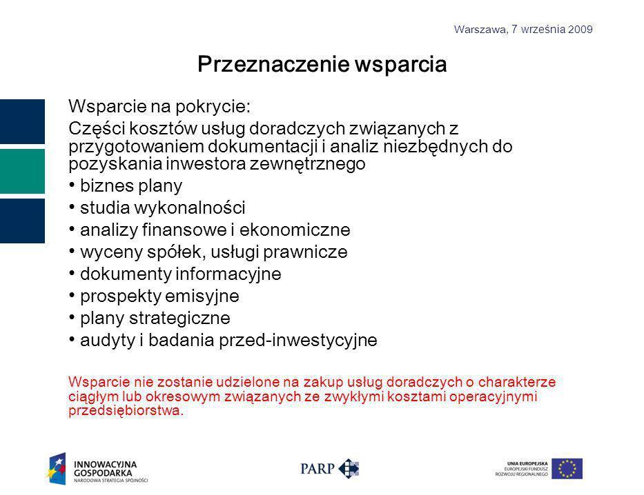 Warszawa, 7 września 2009 Przeznaczenie wsparcia Wsparcie na pokrycie: Części kosztów usług doradczych związanych z przygotowaniem dokumentacji i analiz niezbędnych do pozyskania inwestora zewnętrznego biznes plany studia wykonalności analizy finansowe i ekonomiczne wyceny spółek, usługi prawnicze dokumenty informacyjne prospekty emisyjne plany strategiczne audyty i badania przed-inwestycyjne Wsparcie nie zostanie udzielone na zakup usług doradczych o charakterze ciągłym lub okresowym związanych ze zwykłymi kosztami operacyjnymi przedsiębiorstwa.