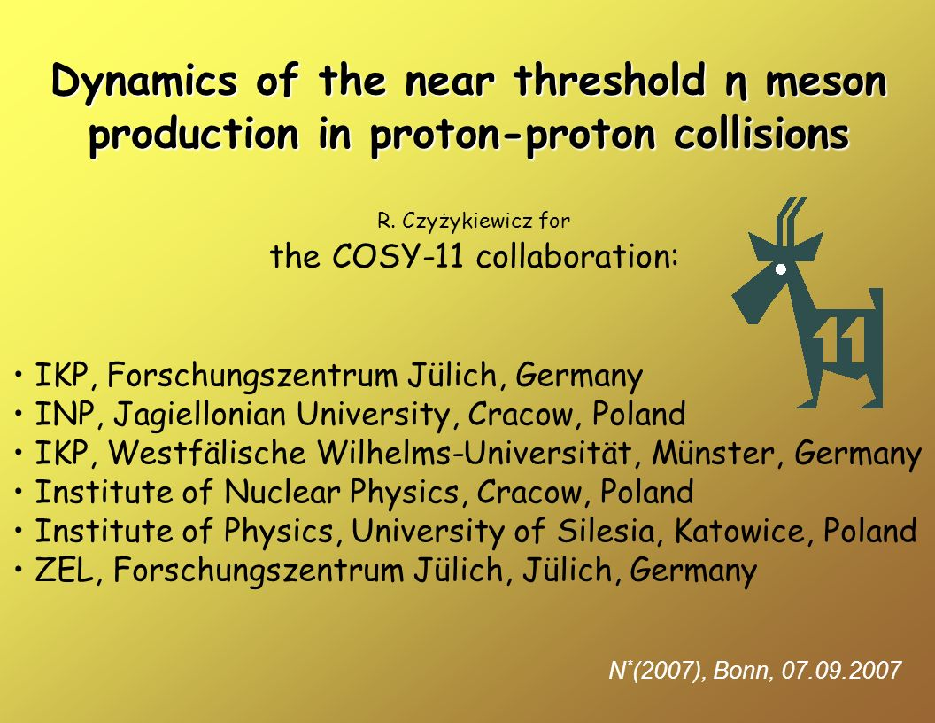 Dynamics of the near threshold η meson production in proton-proton collisions N * (2007), Bonn, 07.09.2007 R.