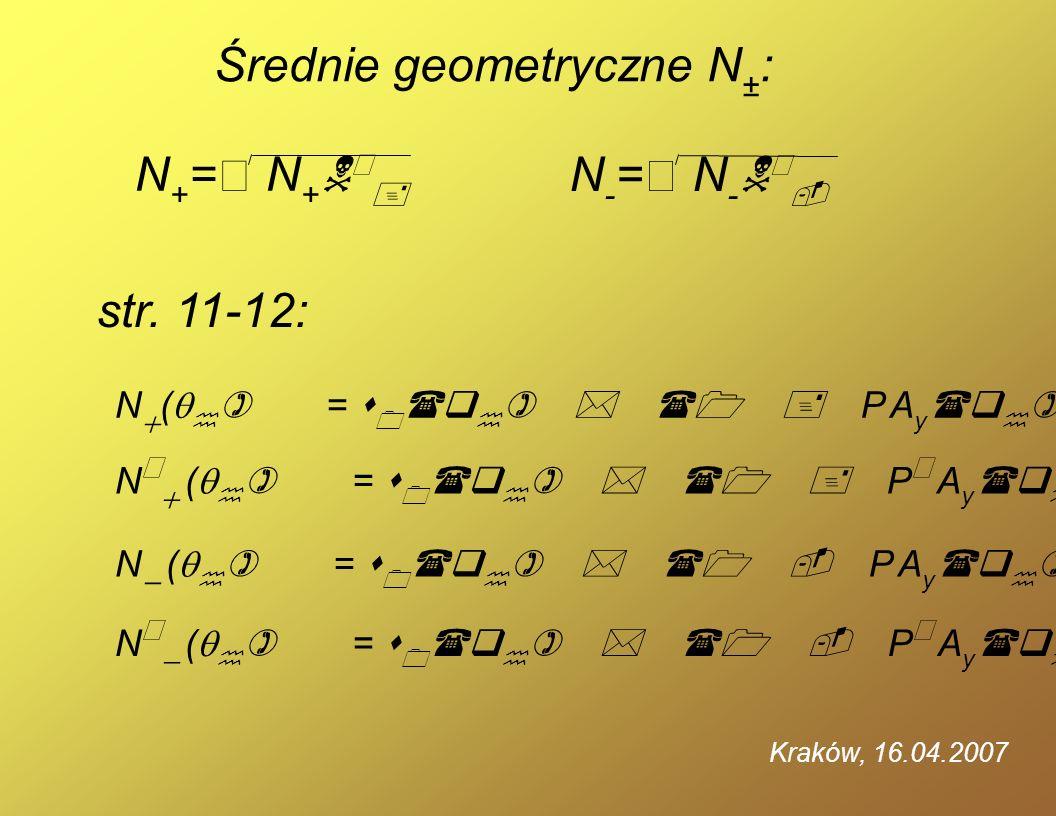 Kraków, 16.04.2007 Średnie geometryczne N ± : str. 11-12: N + = N + N + N - = N - N - N ( ) = s 0 (q ) * (1 + P A y (q ) ) * E(q, 0) * L dt N ( ) = s