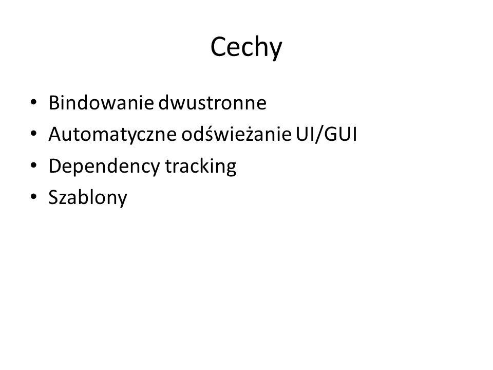 Cechy Bindowanie dwustronne Automatyczne odświeżanie UI/GUI Dependency tracking Szablony