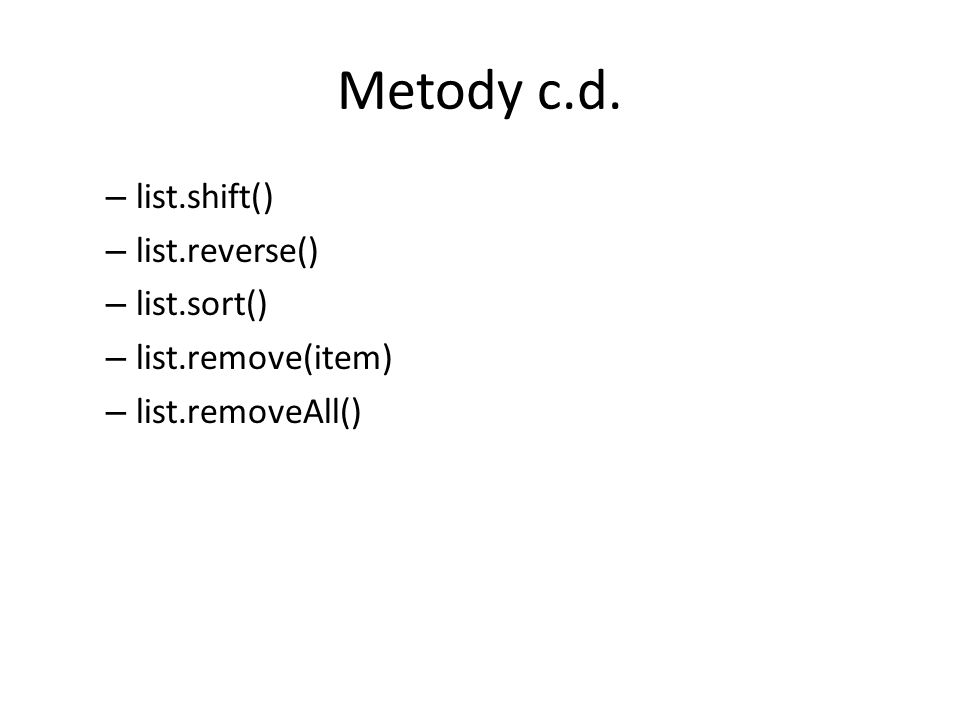 Metody c.d. – list.shift() – list.reverse() – list.sort() – list.remove(item) – list.removeAll()