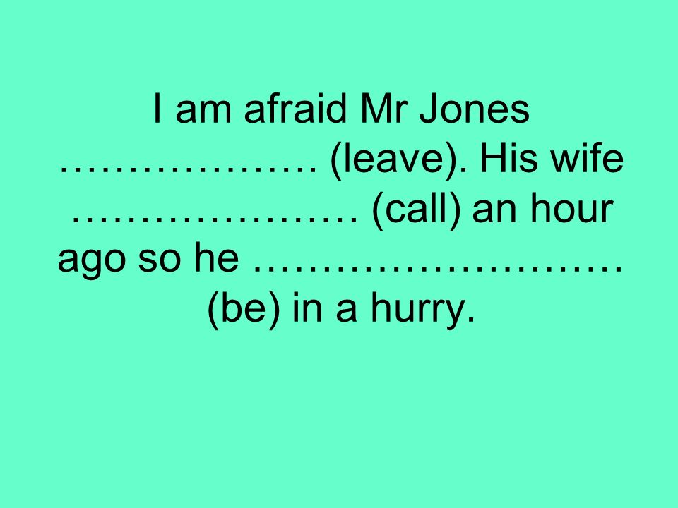 I am afraid Mr Jones ………………. (leave). His wife ………………… (call) an hour ago so he ……………………… (be) in a hurry.
