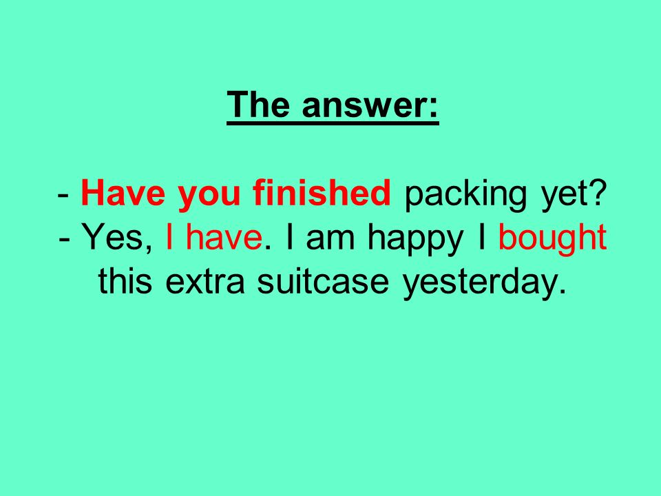 The answer: - Have you finished packing yet? - Yes, I have. I am happy I bought this extra suitcase yesterday.