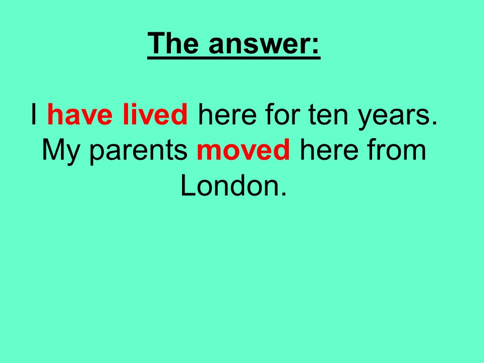 The answer: I have lived here for ten years. My parents moved here from London.