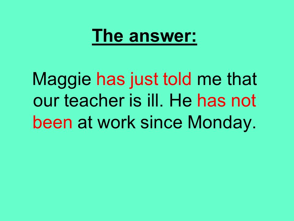 The answer: Maggie has just told me that our teacher is ill. He has not been at work since Monday.