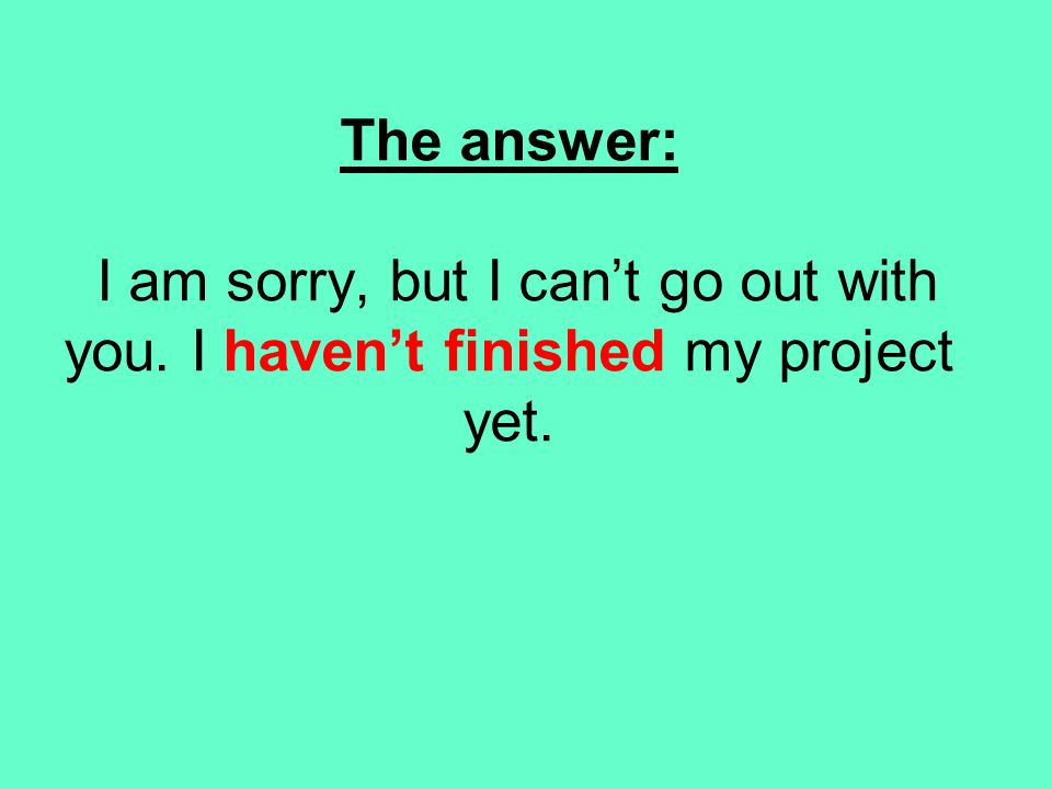 The answer: I am sorry, but I cant go out with you. I havent finished my project yet.
