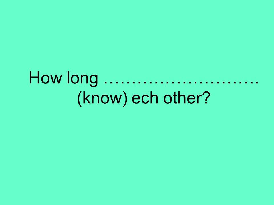 How long ………………………. (know) ech other?