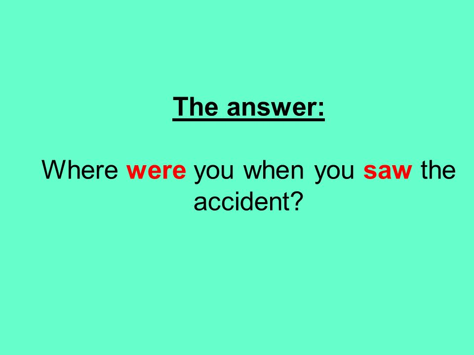 The answer: Where were you when you saw the accident?