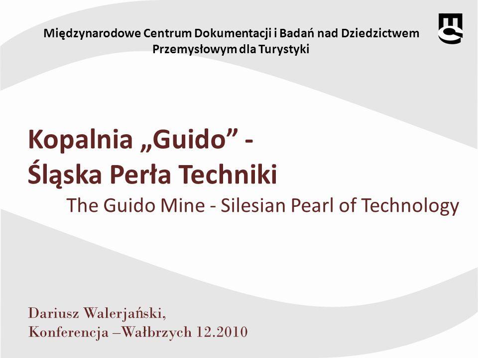 Międzynarodowe Centrum Dokumentacji i Badań nad Dziedzictwem Przemysłowym dla Turystyki Kopalnia Guido - Śląska Perła Techniki The Guido Mine - Silesi