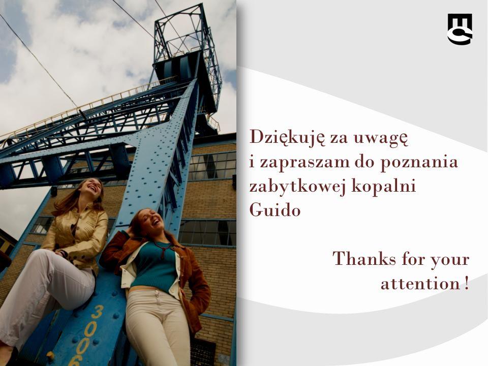 Dzi ę kuj ę za uwag ę i zapraszam do poznania zabytkowej kopalni Guido Thanks for your attention !
