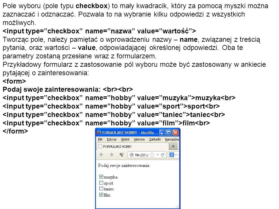 Pole wyboru (pole typu checkbox) to mały kwadracik, który za pomocą myszki można zaznaczać i odznaczać. Pozwala to na wybranie kilku odpowiedzi z wszy