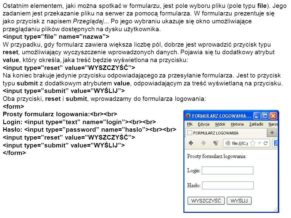 Ostatnim elementem, jaki można spotkać w formularzu, jest pole wyboru pliku (pole typu file). Jego zadaniem jest przekazanie pliku na serwer za pomocą