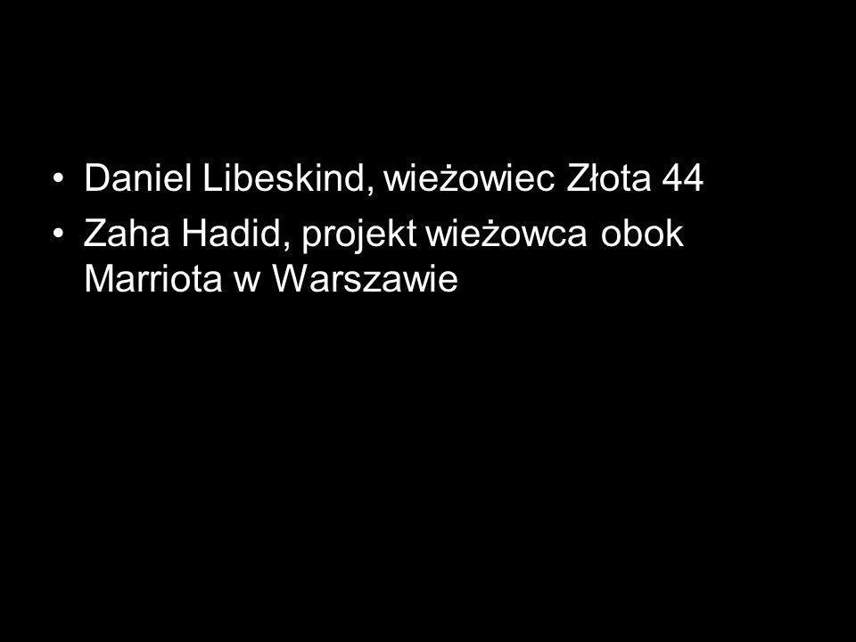 Daniel Libeskind, wieżowiec Złota 44 Zaha Hadid, projekt wieżowca obok Marriota w Warszawie