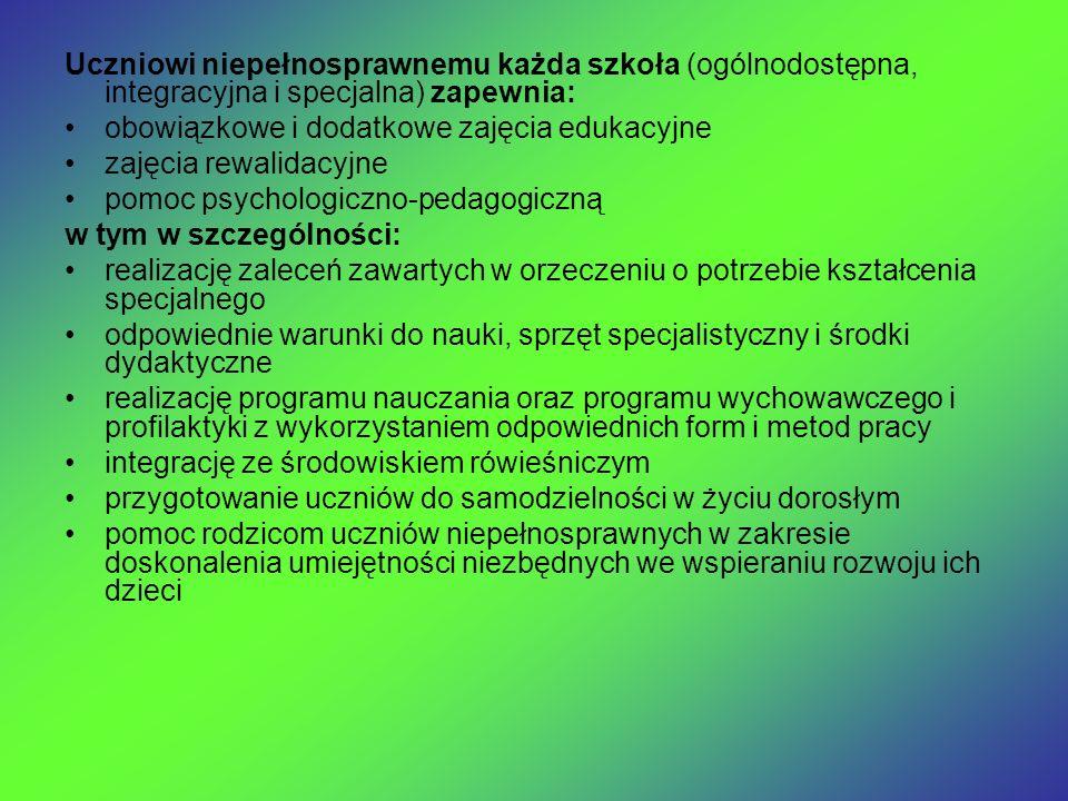 Uczniowi niepełnosprawnemu każda szkoła (ogólnodostępna, integracyjna i specjalna) zapewnia: obowiązkowe i dodatkowe zajęcia edukacyjne zajęcia rewalidacyjne pomoc psychologiczno-pedagogiczną w tym w szczególności: realizację zaleceń zawartych w orzeczeniu o potrzebie kształcenia specjalnego odpowiednie warunki do nauki, sprzęt specjalistyczny i środki dydaktyczne realizację programu nauczania oraz programu wychowawczego i profilaktyki z wykorzystaniem odpowiednich form i metod pracy integrację ze środowiskiem rówieśniczym przygotowanie uczniów do samodzielności w życiu dorosłym pomoc rodzicom uczniów niepełnosprawnych w zakresie doskonalenia umiejętności niezbędnych we wspieraniu rozwoju ich dzieci