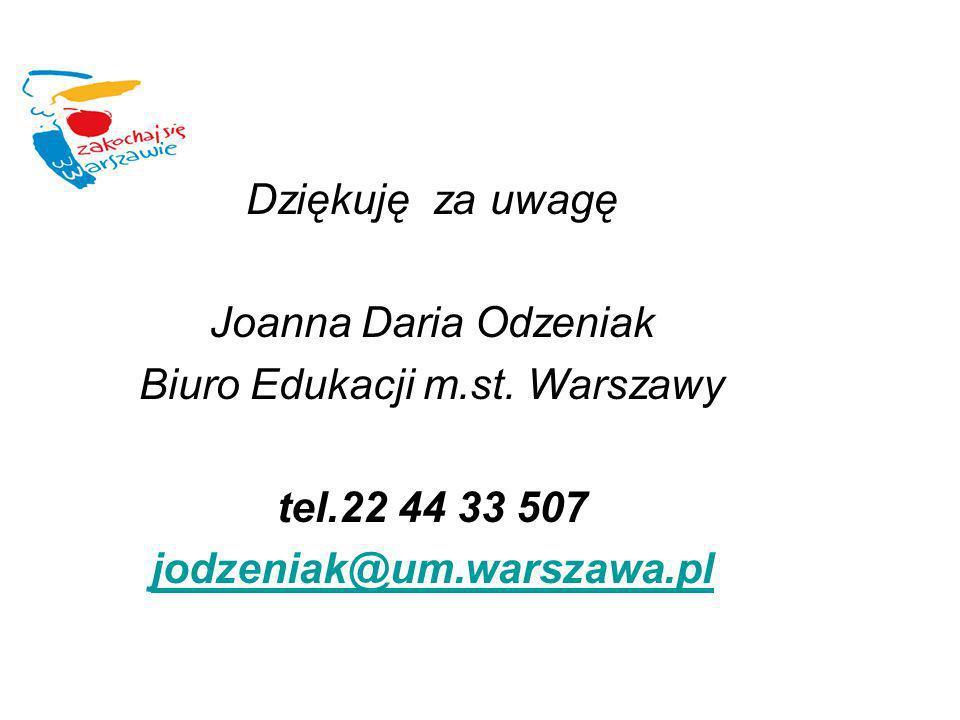 Dziękuję za uwagę Joanna Daria Odzeniak Biuro Edukacji m.st. Warszawy tel.22 44 33 507 jodzeniak@um.warszawa.pl