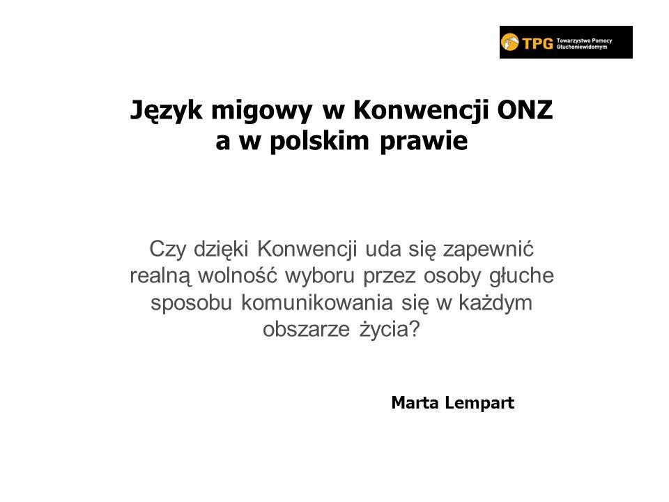 Język migowy w Konwencji ONZ a w polskim prawie Marta Lempart Czy dzięki Konwencji uda się zapewnić realną wolność wyboru przez osoby głuche sposobu komunikowania się w każdym obszarze życia?