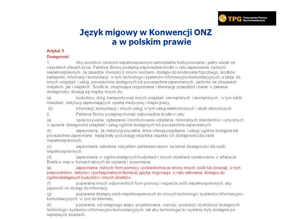 Język migowy w Konwencji ONZ a w polskim prawie Artykuł 9 Dostępność 1.Aby umożliwić osobom niepełnosprawnym samodzielne funkcjonowanie i pełny udział we wszystkich sferach życia, Państwa Strony podejmą odpowiednie środki w celu zapewnienia osobom niepełnosprawnym, na zasadzie równości z innymi osobami, dostępu do środowiska fizycznego, środków transportu, informacji i komunikacji, w tym technologii i systemów informacyjno-komunikacyjnych, a także do innych urządzeń i usług, powszechnie dostępnych lub powszechnie zapewnianych, zarówno na obszarach miejskich, jak i wiejskich.