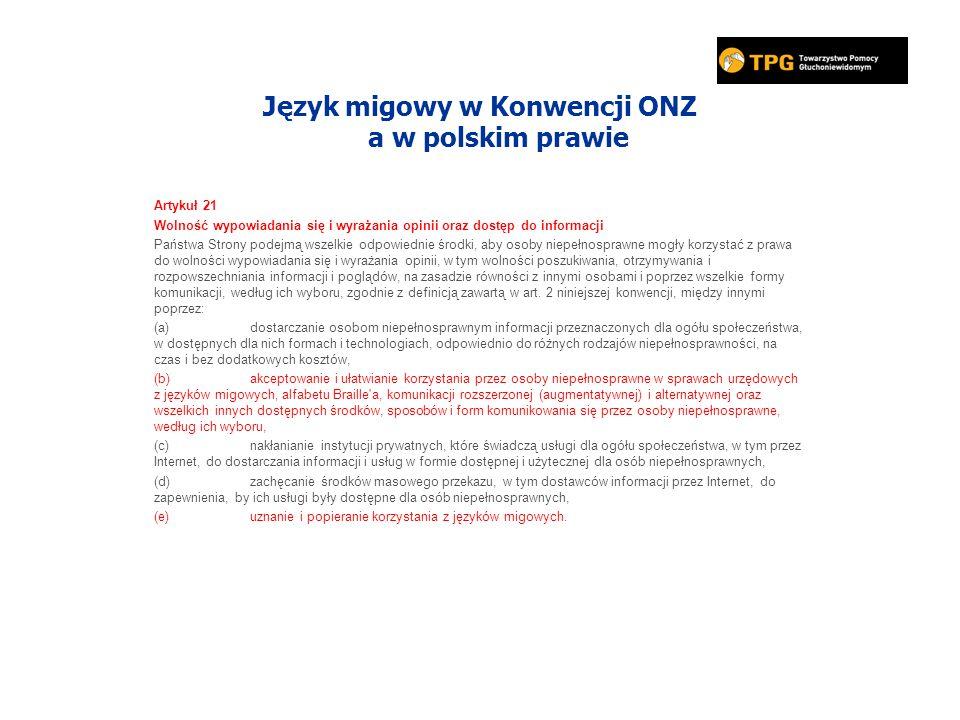 Język migowy w Konwencji ONZ a w polskim prawie Artykuł 21 Wolność wypowiadania się i wyrażania opinii oraz dostęp do informacji Państwa Strony podejmą wszelkie odpowiednie środki, aby osoby niepełnosprawne mogły korzystać z prawa do wolności wypowiadania się i wyrażania opinii, w tym wolności poszukiwania, otrzymywania i rozpowszechniania informacji i poglądów, na zasadzie równości z innymi osobami i poprzez wszelkie formy komunikacji, według ich wyboru, zgodnie z definicją zawartą w art.