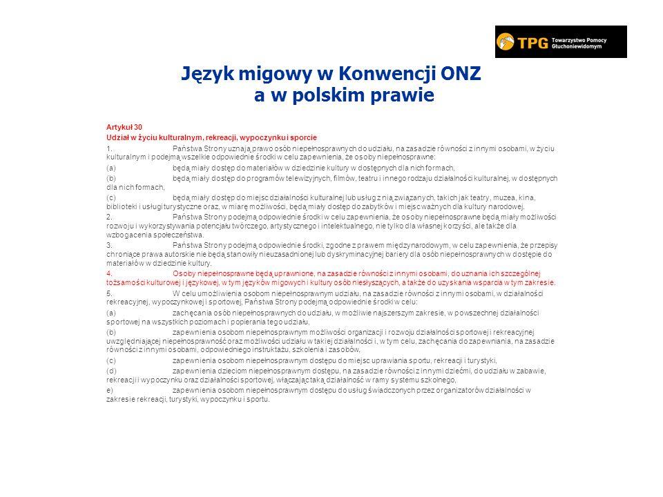 Język migowy w Konwencji ONZ a w polskim prawie Artykuł 30 Udział w życiu kulturalnym, rekreacji, wypoczynku i sporcie 1.Państwa Strony uznają prawo osób niepełnosprawnych do udziału, na zasadzie równości z innymi osobami, w życiu kulturalnym i podejmą wszelkie odpowiednie środki w celu zapewnienia, że osoby niepełnosprawne: (a)będą miały dostęp do materiałów w dziedzinie kultury w dostępnych dla nich formach, (b)będą miały dostęp do programów telewizyjnych, filmów, teatru i innego rodzaju działalności kulturalnej, w dostępnych dla nich formach, (c)będą miały dostęp do miejsc działalności kulturalnej lub usług z nią związanych, takich jak teatry, muzea, kina, biblioteki i usługi turystyczne oraz, w miarę możliwości, będą miały dostęp do zabytków i miejsc ważnych dla kultury narodowej.