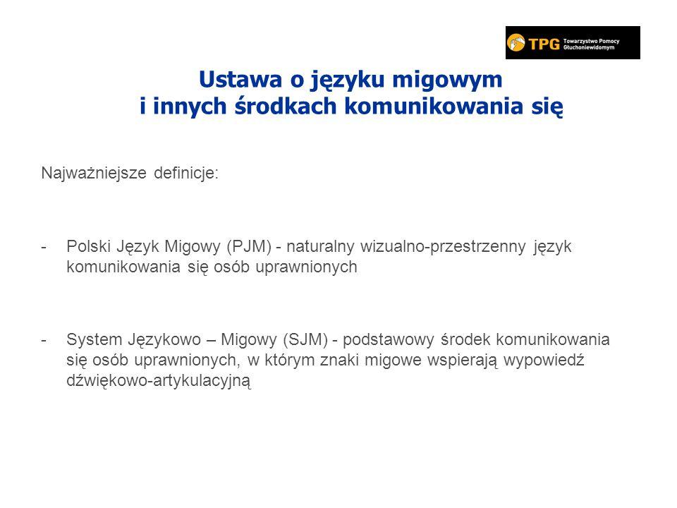 Ustawa o języku migowym i innych środkach komunikowania się Najważniejsze definicje: -Polski Język Migowy (PJM) - naturalny wizualno-przestrzenny język komunikowania się osób uprawnionych -System Językowo – Migowy (SJM) - podstawowy środek komunikowania się osób uprawnionych, w którym znaki migowe wspierają wypowiedź dźwiękowo-artykulacyjną