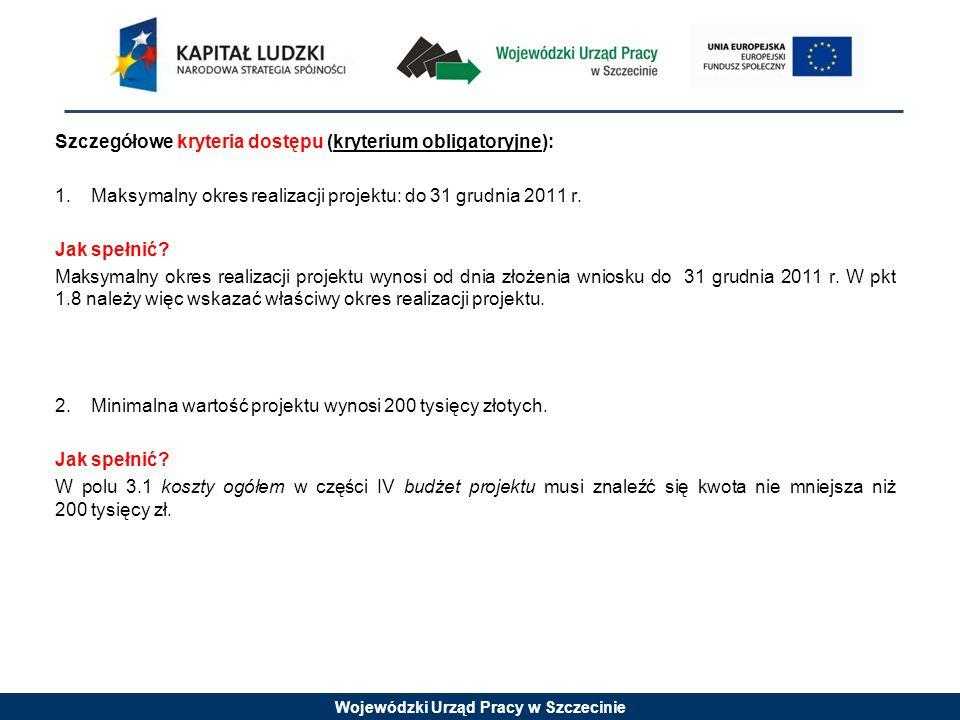 Wojewódzki Urząd Pracy w Szczecinie Szczegółowe kryteria dostępu (kryterium obligatoryjne): 1.Maksymalny okres realizacji projektu: do 31 grudnia 2011 r.