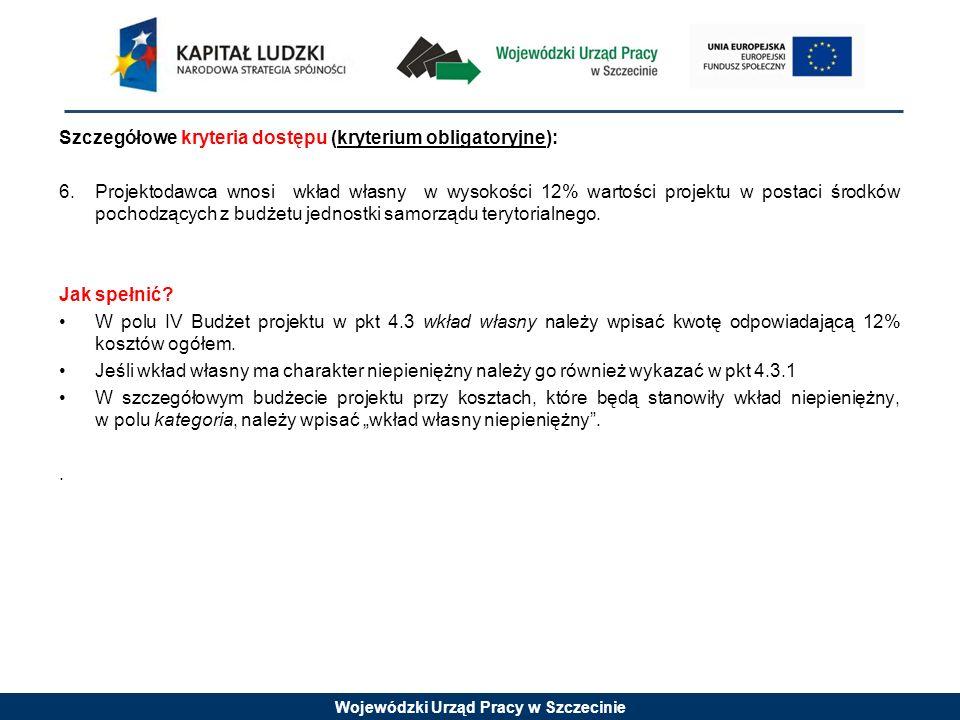 Wojewódzki Urząd Pracy w Szczecinie Szczegółowe kryteria dostępu (kryterium obligatoryjne): 6.Projektodawca wnosi wkład własny w wysokości 12% wartości projektu w postaci środków pochodzących z budżetu jednostki samorządu terytorialnego.