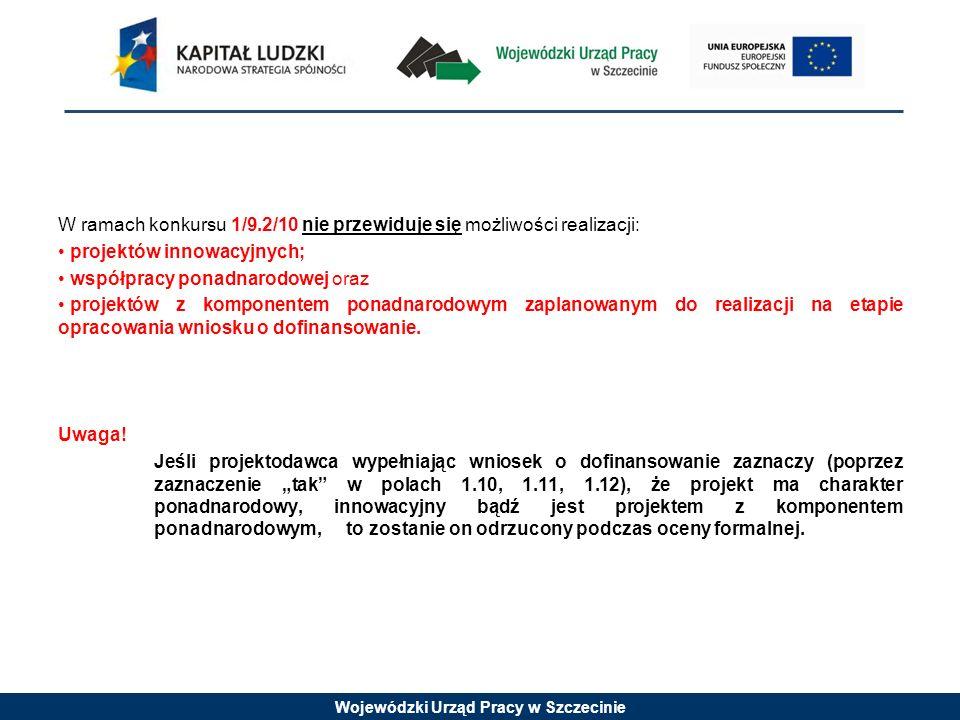 Wojewódzki Urząd Pracy w Szczecinie W ramach konkursu 1/9.2/10 nie przewiduje się możliwości realizacji: projektów innowacyjnych; współpracy ponadnarodowej oraz projektów z komponentem ponadnarodowym zaplanowanym do realizacji na etapie opracowania wniosku o dofinansowanie.